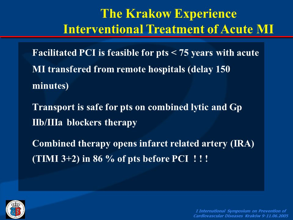 I International Symposium on Prevention of Cardiovascular Diseases Kraków 9-11.06.2005 Facilitated PCI is feasible for pts < 75 years with acute MI transfered from remote hospitals (delay 150 minutes) Transport is safe for pts on combined lytic and Gp IIb/IIIa blockers therapy Combined therapy opens infarct related artery (IRA) (TIMI 3+2) in 86 % of pts before PCI .