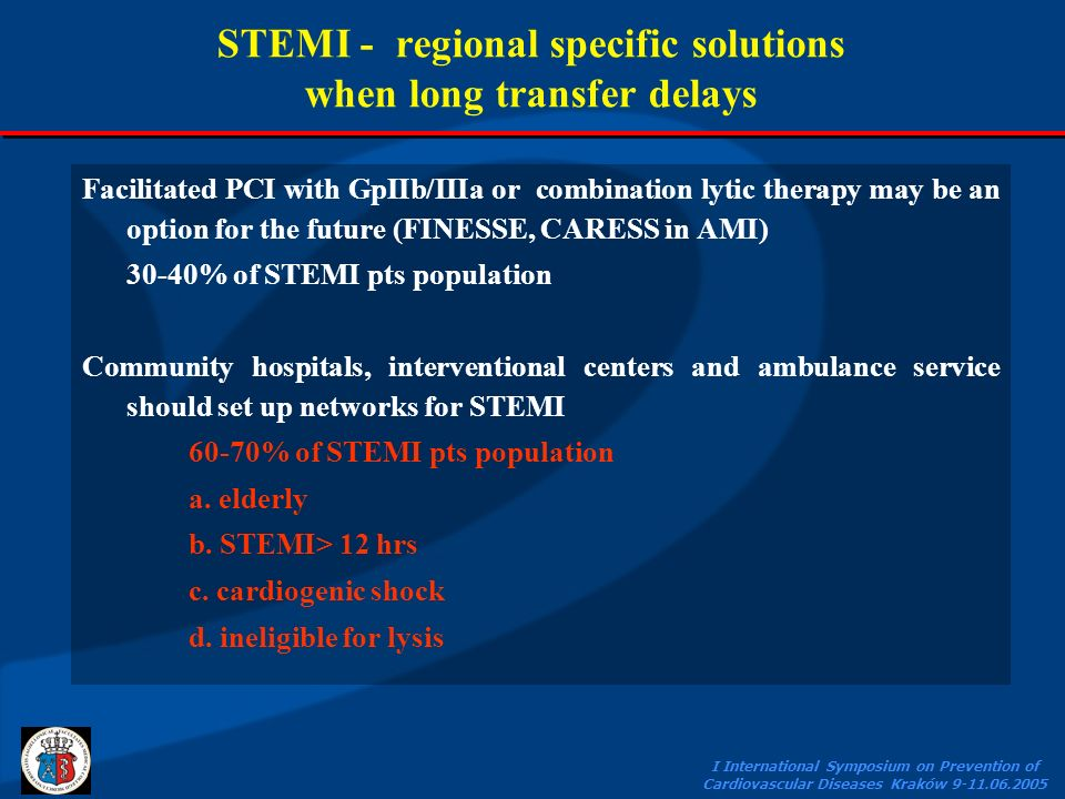 I International Symposium on Prevention of Cardiovascular Diseases Kraków 9-11.06.2005 STEMI - regional specific solutions when long transfer delays Facilitated PCI with GpIIb/IIIa or combination lytic therapy may be an option for the future (FINESSE, CARESS in AMI) 30-40% of STEMI pts population Community hospitals, interventional centers and ambulance service should set up networks for STEMI 60-70% of STEMI pts population a.