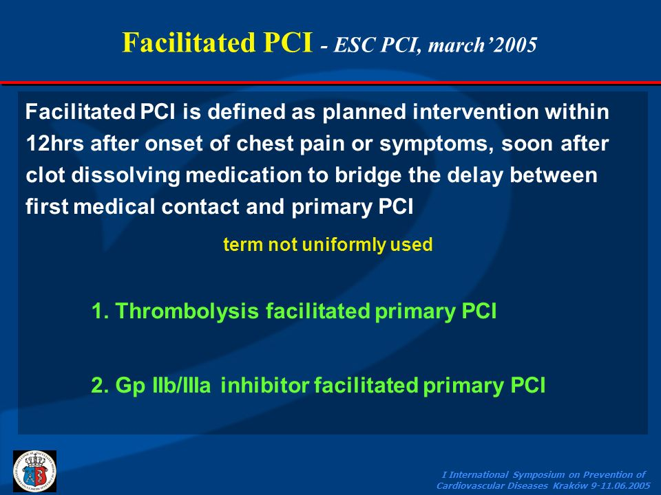 I International Symposium on Prevention of Cardiovascular Diseases Kraków 9-11.06.2005 Facilitated PCI - ESC PCI, march2005 Facilitated PCI is defined as planned intervention within 12hrs after onset of chest pain or symptoms, soon after clot dissolving medication to bridge the delay between first medical contact and primary PCI term not uniformly used 1.