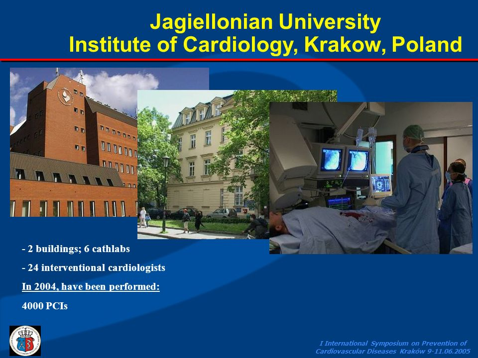 I International Symposium on Prevention of Cardiovascular Diseases Kraków 9-11.06.2005 Jagiellonian University Institute of Cardiology, Krakow, Poland - 2 buildings; 6 cathlabs - 24 interventional cardiologists In 2004, have been performed: 4000 PCIs