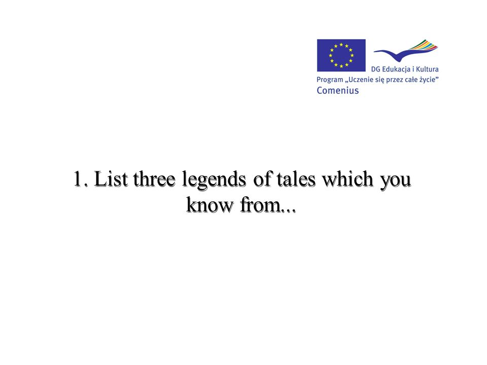 1. List three legends of tales which you know from...