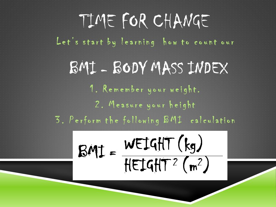 TIME FOR CHANGE Lets start by learning how to count our BMI - BODY MASS INDEX 1.