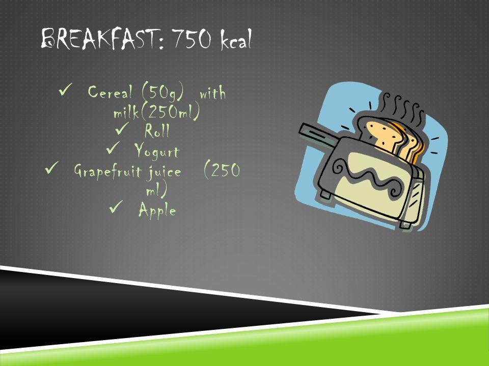 BREAKFAST: 750 kcal Cereal (50g) with milk(250ml) Roll Yogurt Grapefruit juice (250 ml) Apple