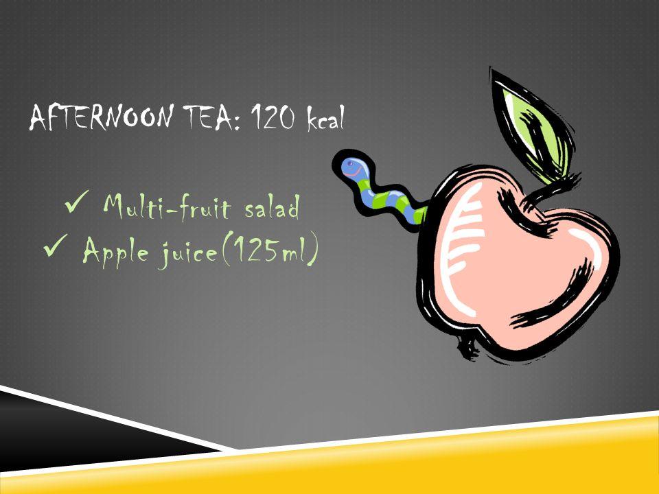 AFTERNOON TEA: 120 kcal Multi-fruit salad Apple juice(125ml)