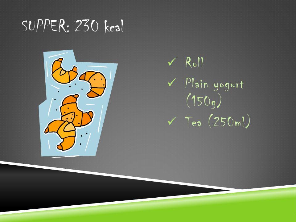 SUPPER: 230 kcal Roll Plain yogurt (150g) Tea (250ml)