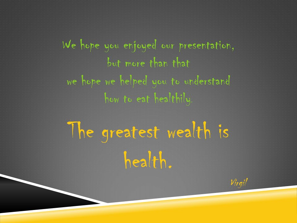 We hope you enjoyed our presentation, but more than that we hope we helped you to understand how to eat healthily.