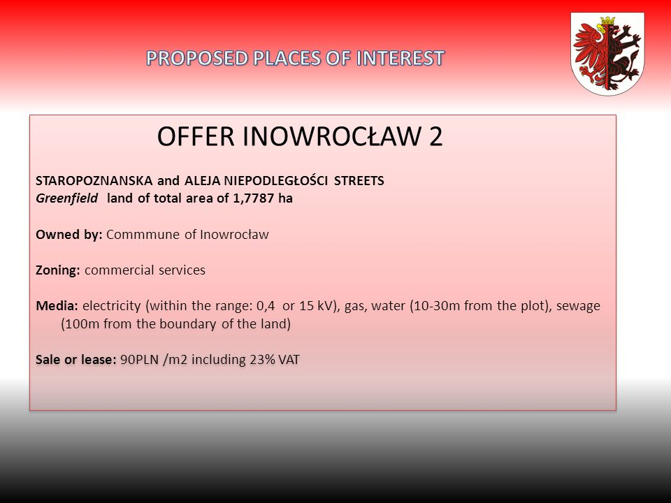 OFFER INOWROCŁAW 2 STAROPOZNANSKA and ALEJA NIEPODLEGŁOŚCI STREETS Greenfield land of total area of 1,7787 ha Owned by: Commmune of Inowrocław Zoning: commercial services Media: electricity (within the range: 0,4 or 15 kV), gas, water (10-30m from the plot), sewage (100m from the boundary of the land) Sale or lease: 90PLN /m2 including 23% VAT OFFER INOWROCŁAW 2 STAROPOZNANSKA and ALEJA NIEPODLEGŁOŚCI STREETS Greenfield land of total area of 1,7787 ha Owned by: Commmune of Inowrocław Zoning: commercial services Media: electricity (within the range: 0,4 or 15 kV), gas, water (10-30m from the plot), sewage (100m from the boundary of the land) Sale or lease: 90PLN /m2 including 23% VAT