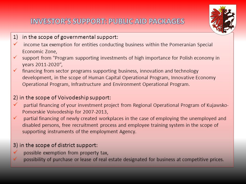 1)in the scope of governmental support: income tax exemption for entities conducting business within the Pomeranian Special Economic Zone, support from Program supporting investments of high importance for Polish economy in years 2011-2020, financing from sector programs supporting business, innovation and technology development, in the scope of Human Capital Operational Program, Innovative Economy Operational Program, Infrastructure and Environment Operational Program.
