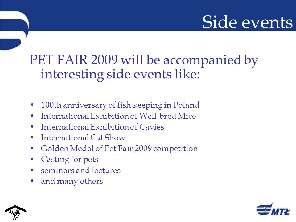 Side events PET FAIR 2009 will be accompanied by interesting side events like: 100th anniversary of fish keeping in Poland International Exhibition of