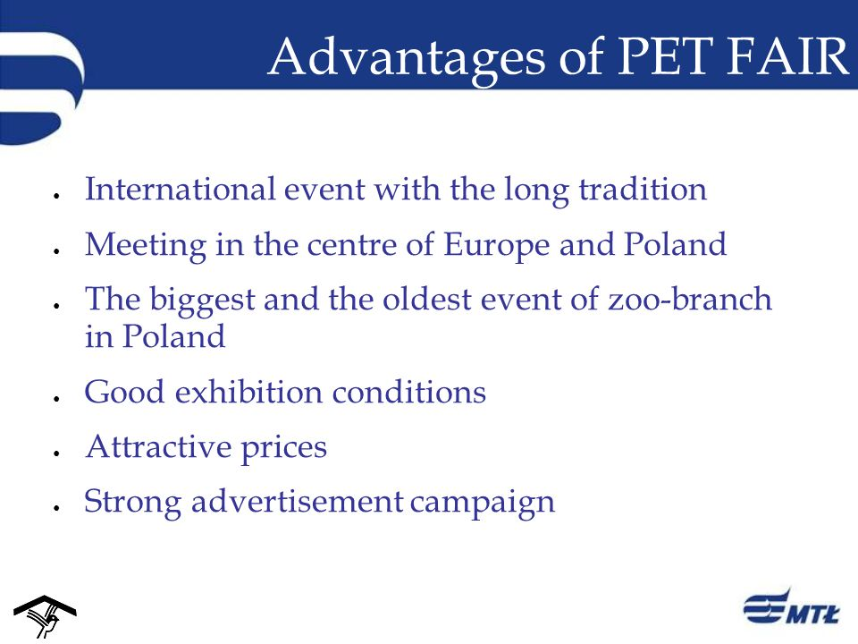 Advantages of PET FAIR International event with the long tradition Meeting in the centre of Europe and Poland The biggest and the oldest event of zoo-