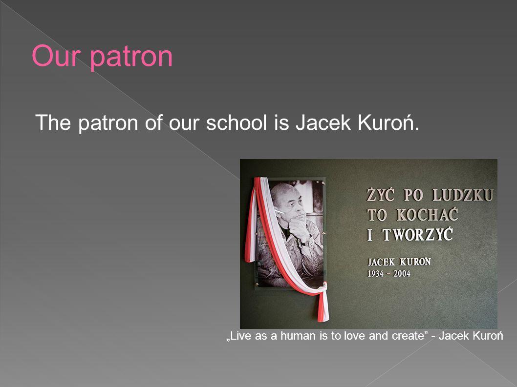 The patron of our school is Jacek Kuroń. Live as a human is to love and create - Jacek Kuroń