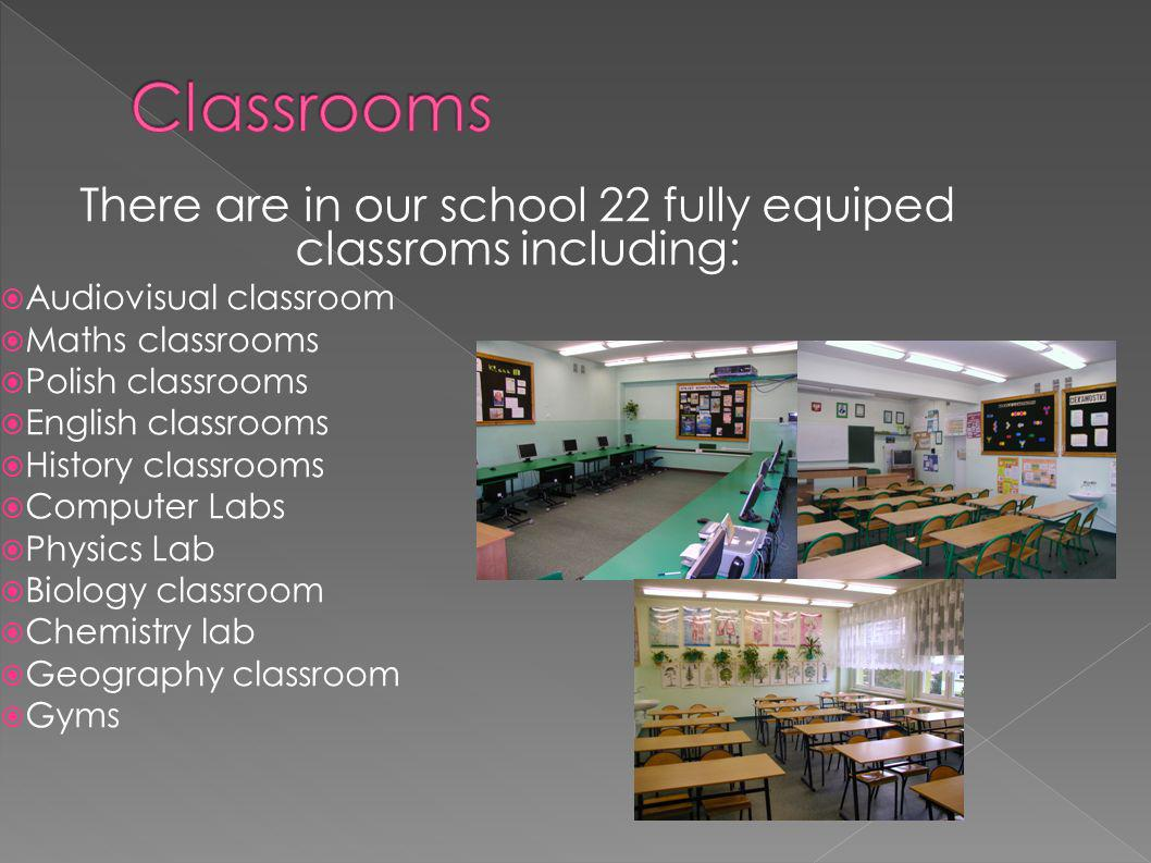 There are in our school 22 fully equiped classroms including: Audiovisual classroom Maths classrooms Polish classrooms English classrooms History clas