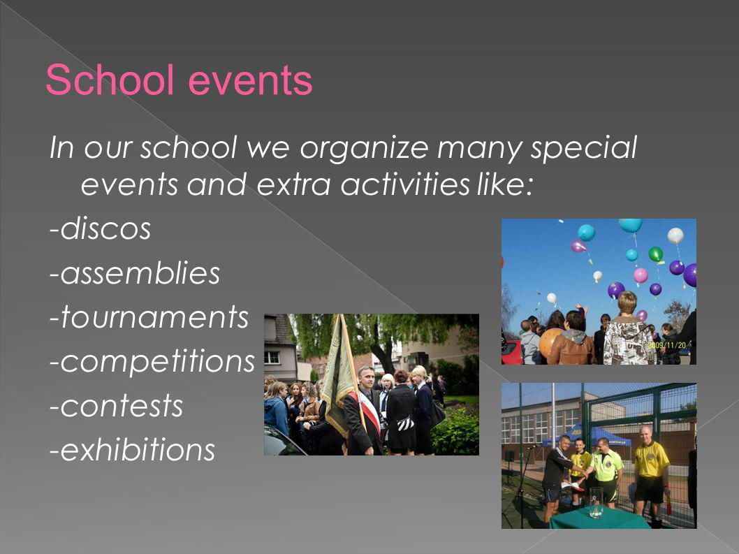 In our school we organize many special events and extra activities like: -discos -assemblies -tournaments -competitions -contests -exhibitions