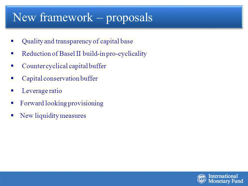 Quality and transparency of capital base Reduction of Basel II build-in pro-cyclicality Counter cyclical capital buffer Capital conservation buffer Leverage ratio Forward looking provisioning New liquidity measures New framework – proposals