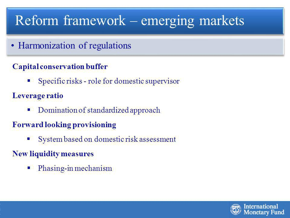 Capital conservation buffer Specific risks - role for domestic supervisor Leverage ratio Domination of standardized approach Forward looking provisioning System based on domestic risk assessment New liquidity measures Phasing-in mechanism Reform framework – emerging markets Harmonization of regulations