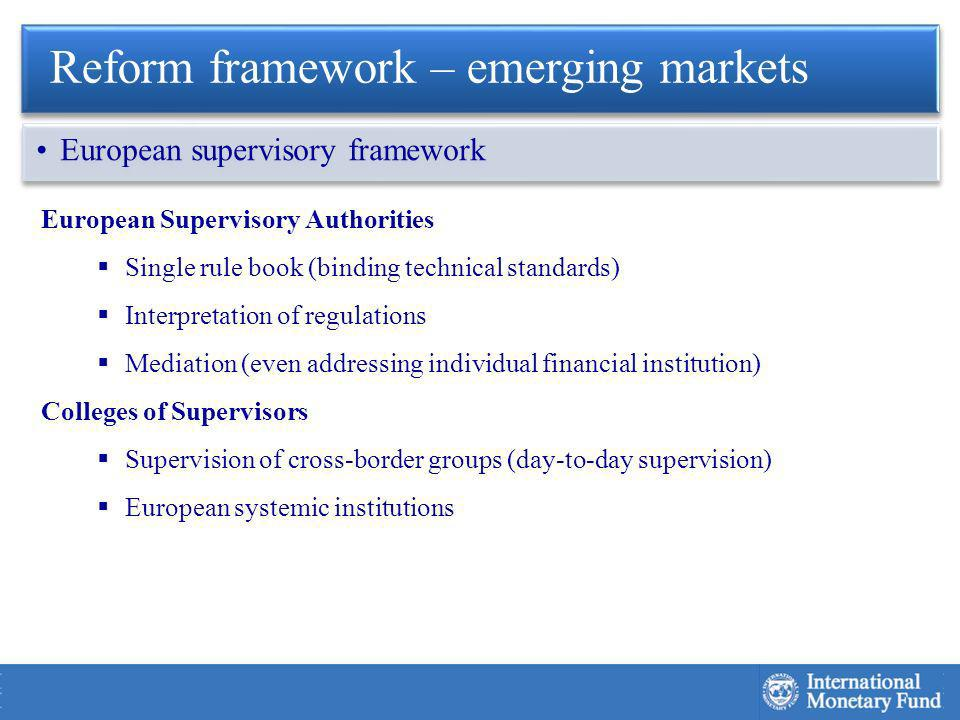 European Supervisory Authorities Single rule book (binding technical standards) Interpretation of regulations Mediation (even addressing individual financial institution) Colleges of Supervisors Supervision of cross-border groups (day-to-day supervision) European systemic institutions Reform framework – emerging markets European supervisory framework