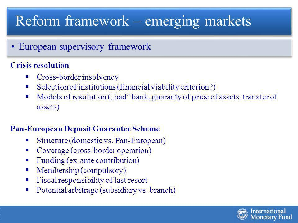 Crisis resolution Cross-border insolvency Selection of institutions (financial viability criterion ) Models of resolution (bad bank, guaranty of price of assets, transfer of assets) Pan-European Deposit Guarantee Scheme Structure (domestic vs.