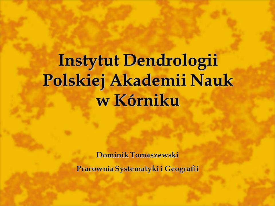 Instytut Dendrologii Polskiej Akademii Nauk w Kórniku Dominik Tomaszewski Pracownia Systematyki i Geografii