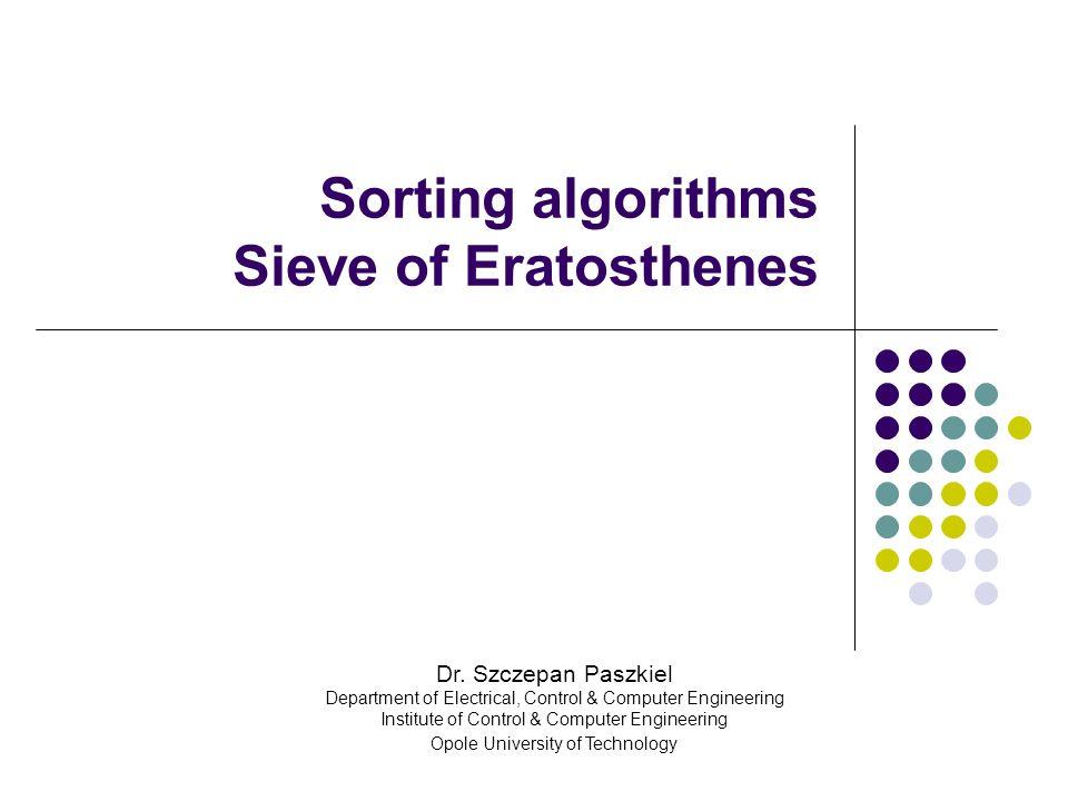 Sorting algorithms Sieve of Eratosthenes Dr. Szczepan Paszkiel Department of Electrical, Control & Computer Engineering Institute of Control & Compute