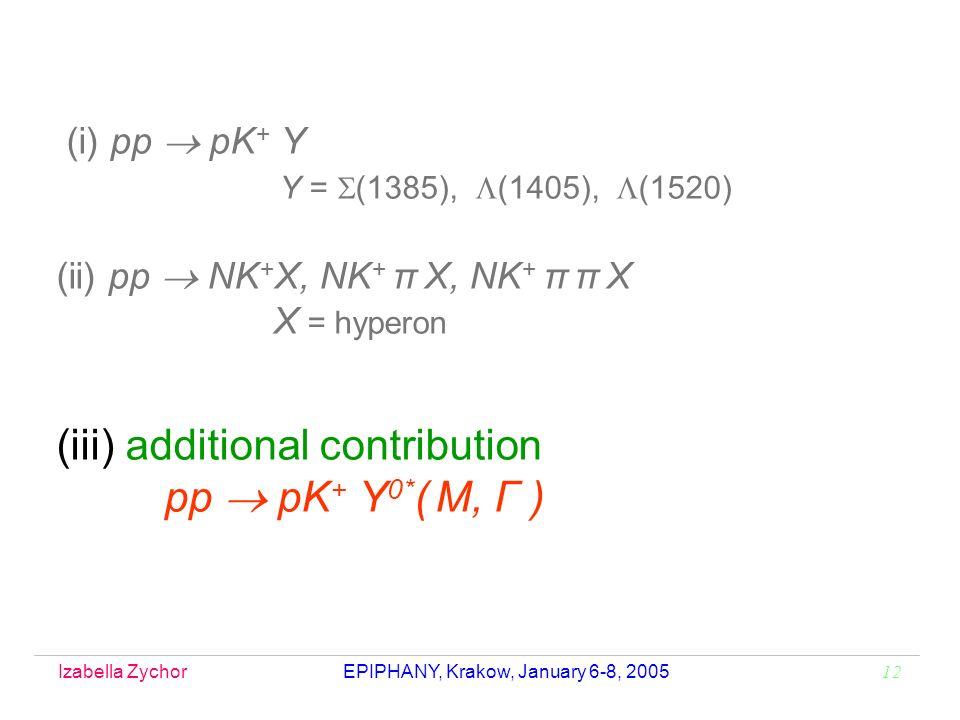 Izabella Zychor EPIPHANY, Krakow, January 6-8, 2005 12 (i) pp pK + Y Y = (1385), (1405), (1520) (ii) pp NK + X, NK + π X, NK + π π X X = hyperon (iii) additional contribution pp pK + Y 0* ( M, Γ )