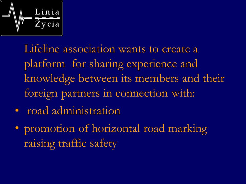 Lifeline association wants to create a platform for sharing experience and knowledge between its members and their foreign partners in connection with: road administration promotion of horizontal road marking raising traffic safety