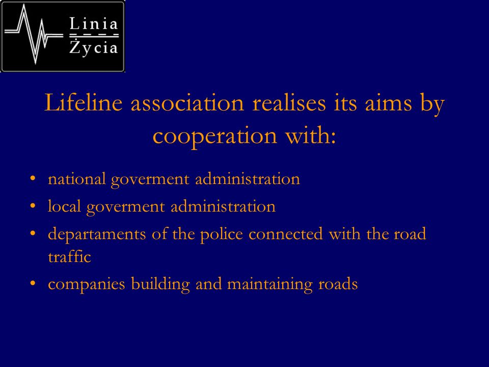 Lifeline association realises its aims by cooperation with: national goverment administration local goverment administration departaments of the police connected with the road traffic companies building and maintaining roads