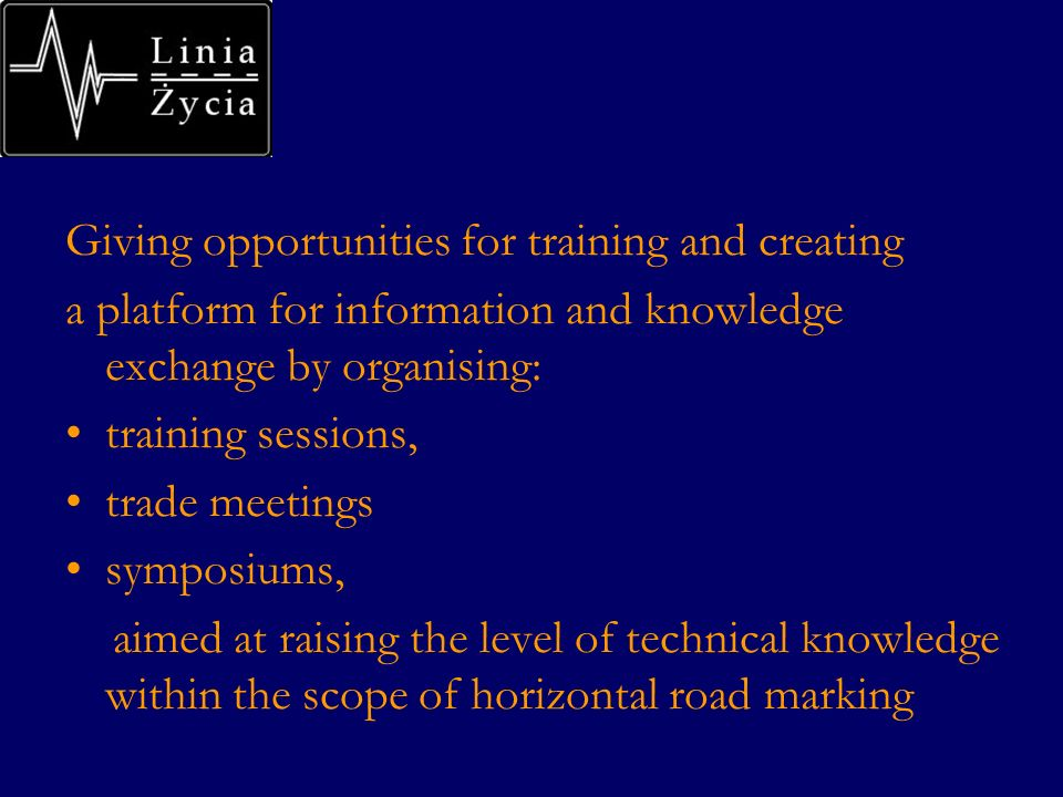 Giving opportunities for training and creating a platform for information and knowledge exchange by organising: training sessions, trade meetings symposiums, aimed at raising the level of technical knowledge within the scope of horizontal road marking