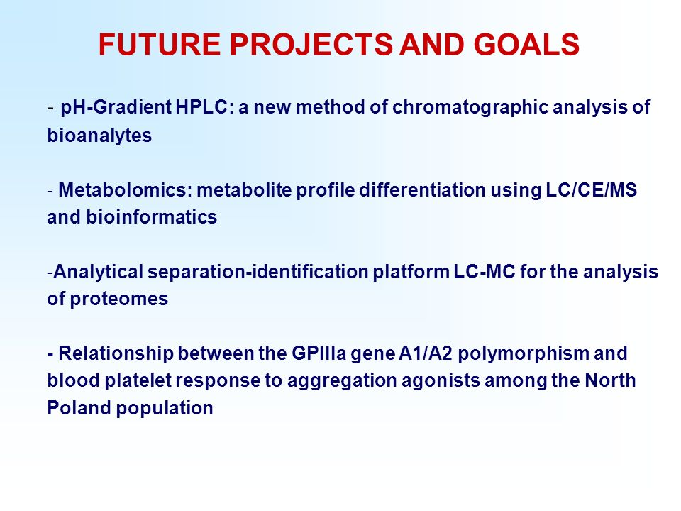 FUTURE PROJECTS AND GOALS - pH-Gradient HPLC: a new method of chromatographic analysis of bioanalytes - Metabolomics: metabolite profile differentiation using LC/CE/MS and bioinformatics -Analytical separation-identification platform LC-MC for the analysis of proteomes - Relationship between the GPIIIa gene A1/A2 polymorphism and blood platelet response to aggregation agonists among the North Poland population