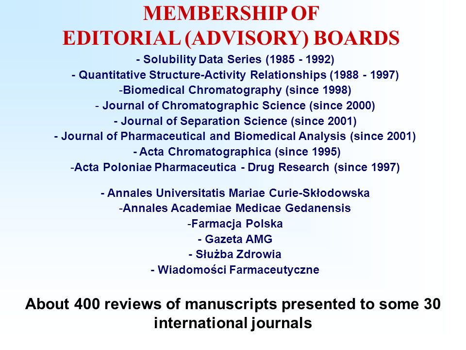 MEMBERSHIP OF EDITORIAL (ADVISORY) BOARDS - Solubility Data Series ( ) - Quantitative Structure-Activity Relationships ( ) -Biomedical Chromatography (since 1998) - Journal of Chromatographic Science (since 2000) - Journal of Separation Science (since 2001) - Journal of Pharmaceutical and Biomedical Analysis (since 2001) - Acta Chromatographica (since 1995) -Acta Poloniae Pharmaceutica - Drug Research (since 1997) - Annales Universitatis Mariae Curie-Skłodowska -Annales Academiae Medicae Gedanensis -Farmacja Polska - Gazeta AMG - Służba Zdrowia - Wiadomości Farmaceutyczne About 400 reviews of manuscripts presented to some 30 international journals