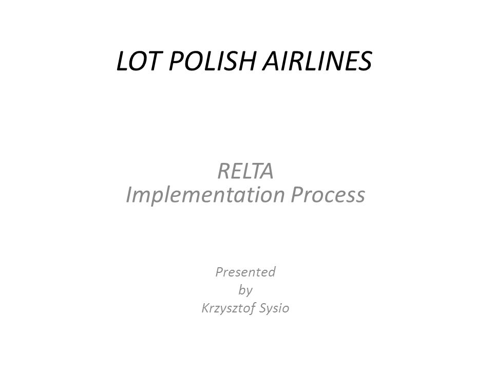 LOT POLISH AIRLINES RELTA Implementation Process Presented by Krzysztof Sysio