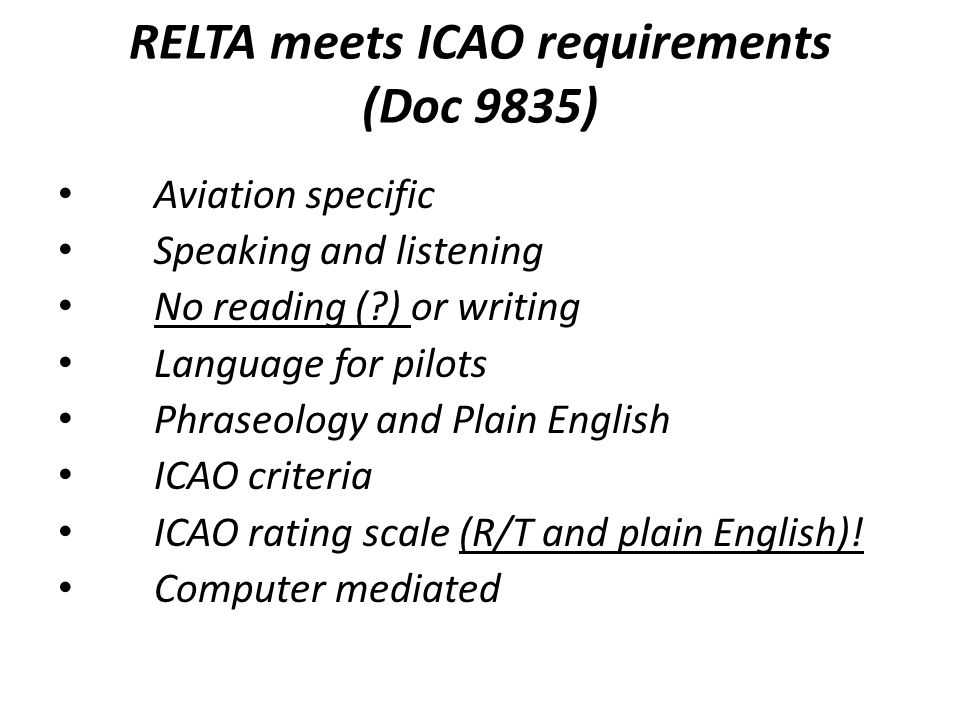 RELTA meets ICAO requirements (Doc 9835) Aviation specific Speaking and listening No reading (?) or writing Language for pilots Phraseology and Plain