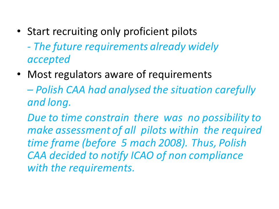 Start recruiting only proficient pilots - The future requirements already widely accepted Most regulators aware of requirements – Polish CAA had analy