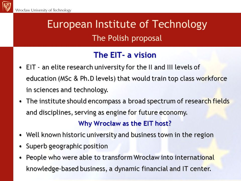 The EIT- a vision EIT - an elite research university for the II and III levels of education (MSc & Ph.D levels) that would train top class workforce in sciences and technology.EIT - an elite research university for the II and III levels of education (MSc & Ph.D levels) that would train top class workforce in sciences and technology.