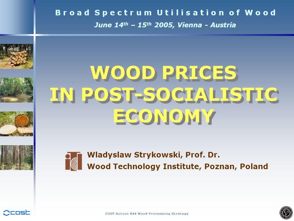 B r o a d S p e c t r u m U t i l i s a t i o n o f W o o d June 14 th – 15 th 2005, Vienna - Austria Wladyslaw Strykowski, Prof.