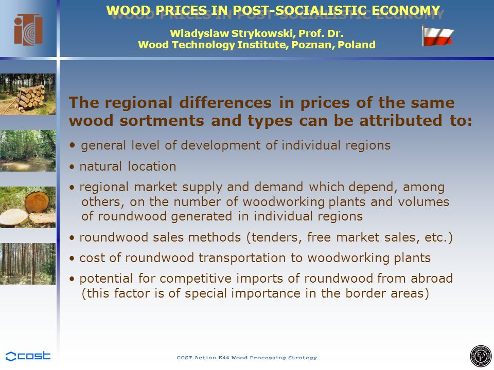 WOOD PRICES IN POST-SOCIALISTIC ECONOMY Wladyslaw Strykowski, Prof. Dr. Wood Technology Institute, Poznan, Poland The regional differences in prices o