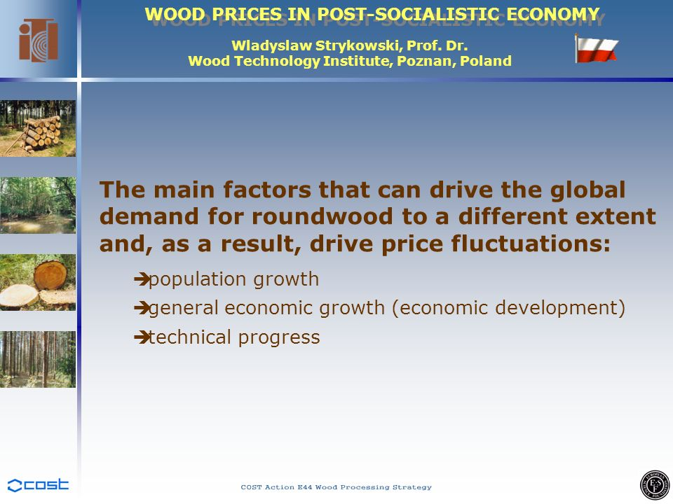 WOOD PRICES IN POST-SOCIALISTIC ECONOMY Wladyslaw Strykowski, Prof. Dr. Wood Technology Institute, Poznan, Poland The main factors that can drive the
