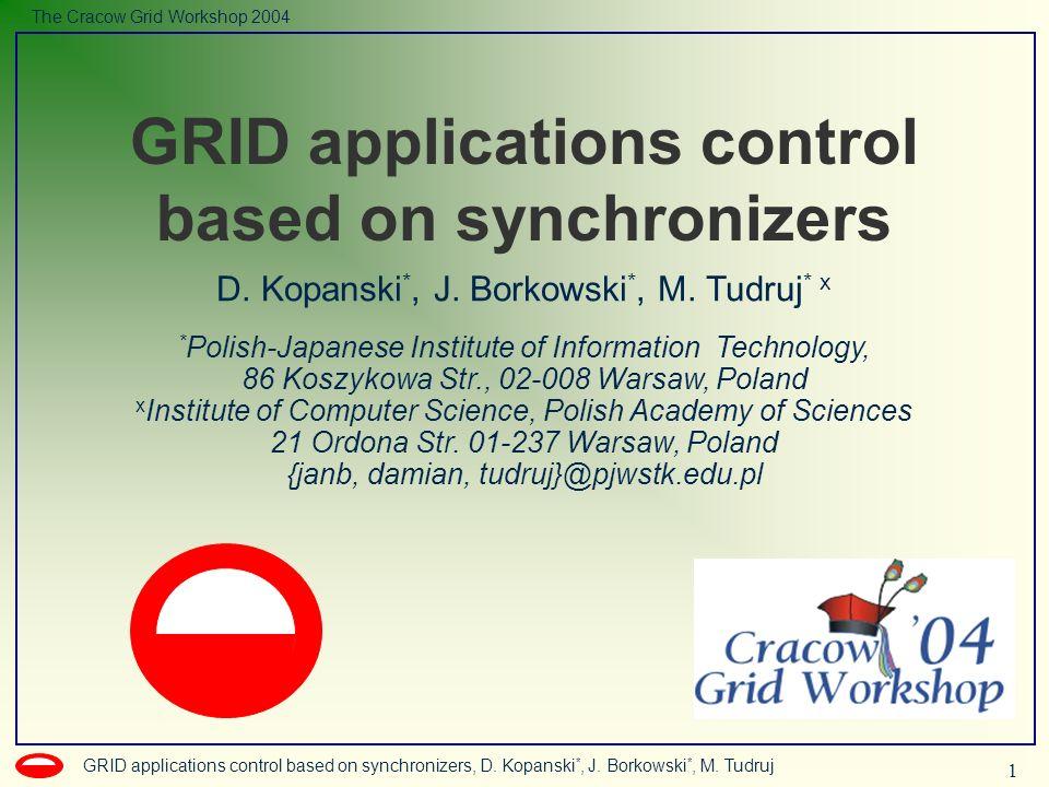 1 GRID applications control based on synchronizers, D. Kopanski *, J. Borkowski *, M. Tudruj The Cracow Grid Workshop 2004 D. Kopanski *, J. Borkowski