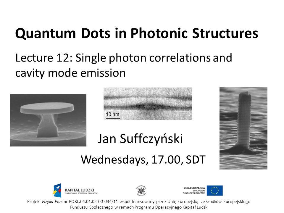 Quantum Dots in Photonic Structures Wednesdays, 17.00, SDT Jan Suffczyński Projekt Fizyka Plus nr POKL.04.01.02-00-034/11 współfinansowany przez Unię