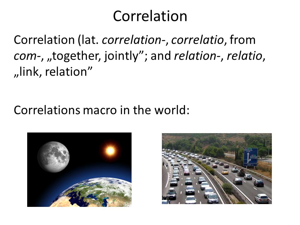 Correlation Correlation (lat. correlation-, correlatio, from com-, together, jointly; and relation-, relatio, link, relation Correlations macro in the