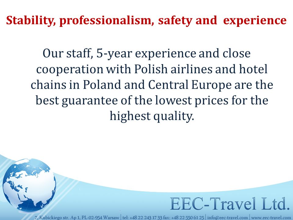 Stability, professionalism, safety and experience Our staff, 5-year experience and close cooperation with Polish airlines and hotel chains in Poland and Central Europe are the best guarantee of the lowest prices for the highest quality.