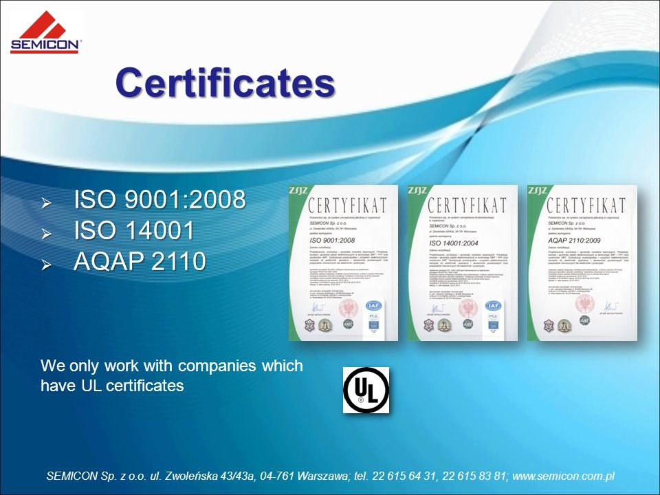 Certificates ISO 9001:2008 ISO 9001:2008 ISO 14001 ISO 14001 AQAP 2110 AQAP 2110 We only work with companies which have UL certificates SEMICON Sp. z