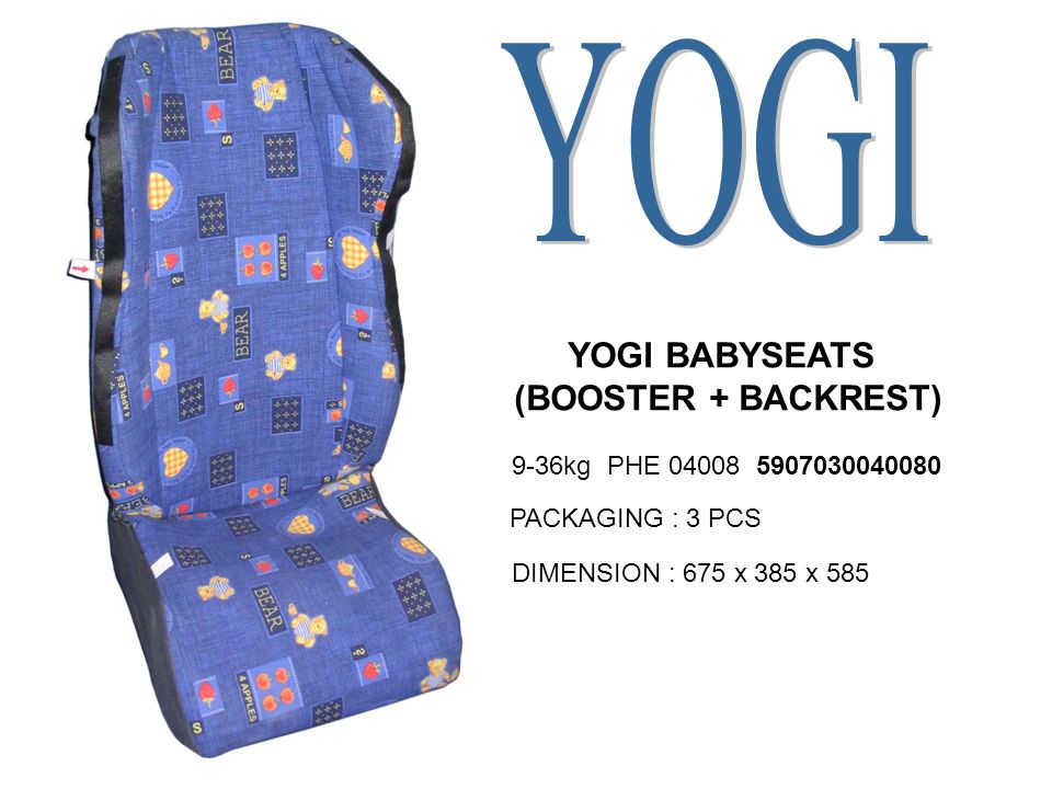 YOGI BABYSEATS (BOOSTER + BACKREST) 9-36kg PHE 04008 5907030040080 PACKAGING : 3 PCS DIMENSION : 675 x 385 x 585