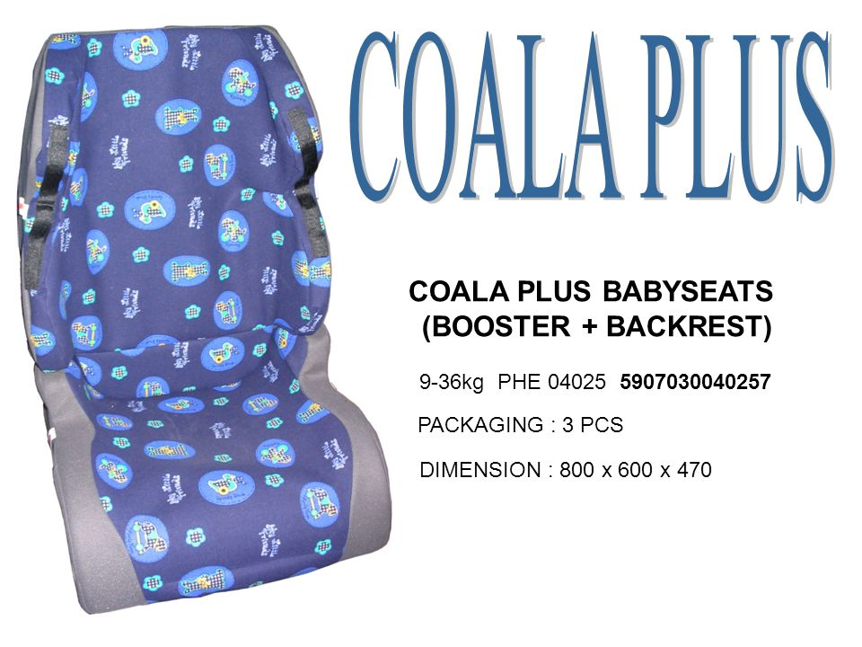 COALA PLUS BABYSEATS (BOOSTER + BACKREST) 9-36kg PHE 04025 5907030040257 PACKAGING : 3 PCS DIMENSION : 800 x 600 x 470