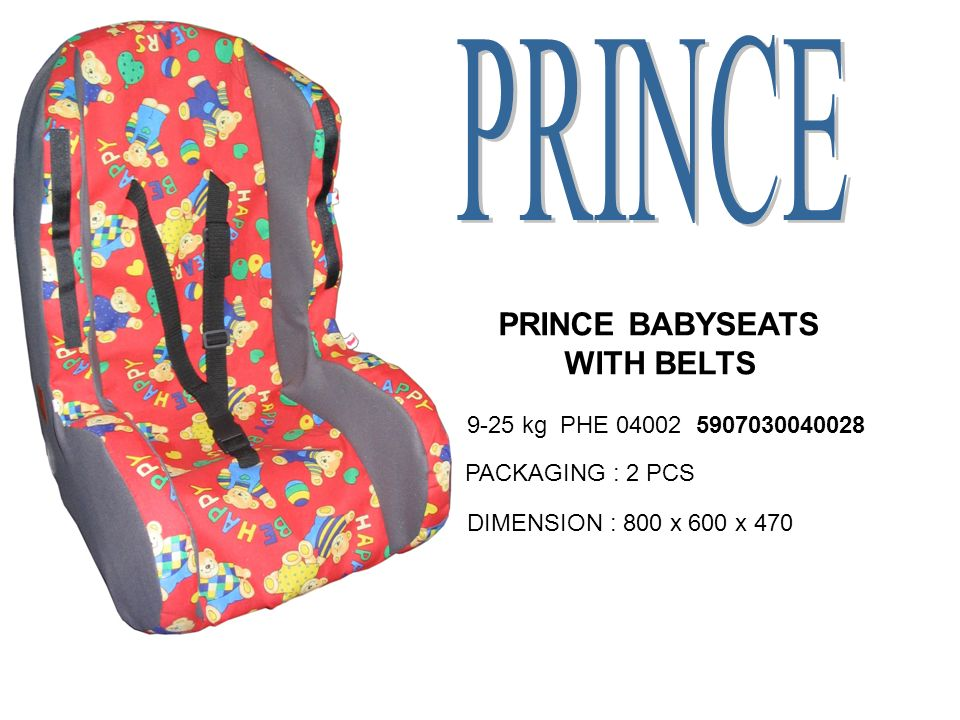 PRINCE BABYSEATS WITH BELTS 9-25 kg PHE 04002 5907030040028 PACKAGING : 2 PCS DIMENSION : 800 x 600 x 470