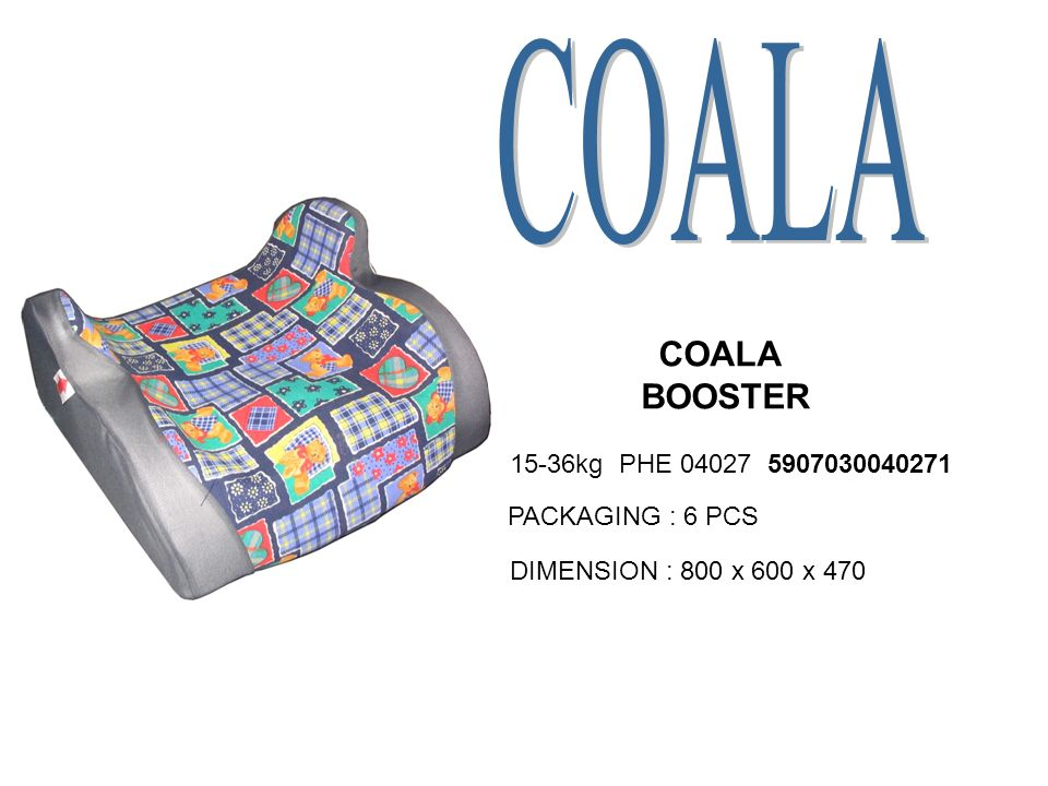 COALA BOOSTER 15-36kg PHE 04027 5907030040271 PACKAGING : 6 PCS DIMENSION : 800 x 600 x 470