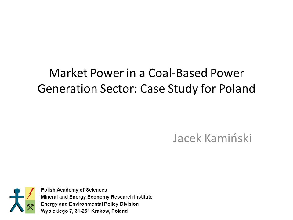 Market Power in a Coal-Based Power Generation Sector: Case Study for Poland Jacek Kamiński Polish Academy of Sciences Mineral and Energy Economy Research Institute Energy and Environmental Policy Division Wybickiego 7, Krakow, Poland