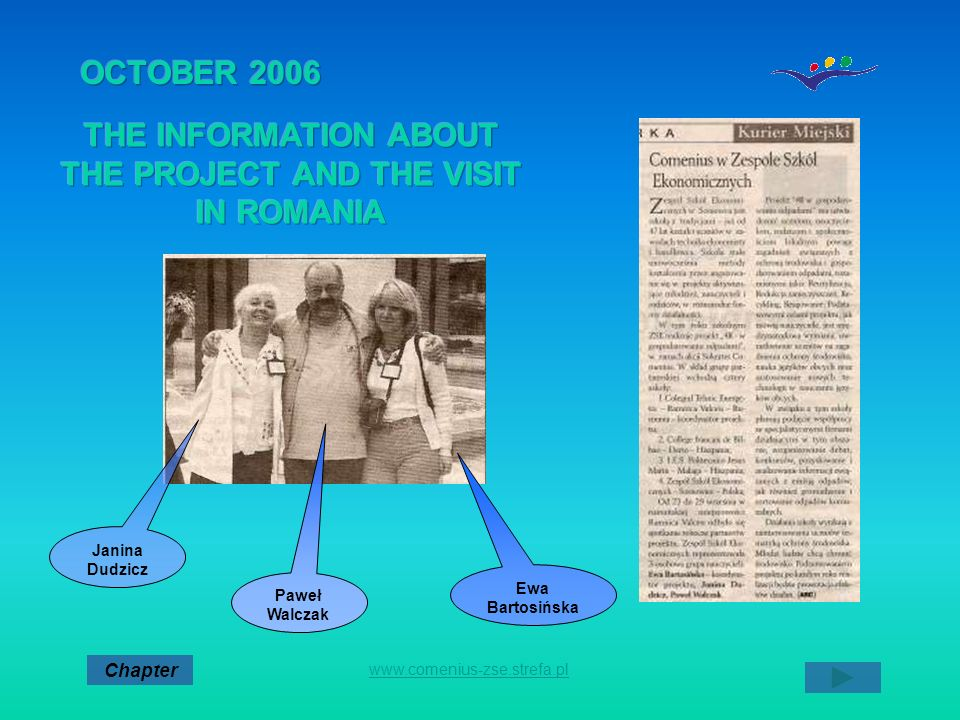 OCTOBER 2006 THE SECOND OF THE BOARD OF TEACHERS OF THE SCHOOL EWA PRESENTED THE VISIT IN ROMANIA AND THE SCHEDULE OF ACTIONS ON SCHOOL YEAR 2006/2007 CONCERNED ABOUT THE PROJECT Chapter www.comenius-zse.strefa.pl DateActivityParticulars Teachers responsible OCTOBER 2006 QUESTIONNAIRE ON ENVIRONMENTAL ISSUES 10 GENERAL QUESTIONS AND 10 CONCERNING THE PROFILE OF OUR SCHOOL U.