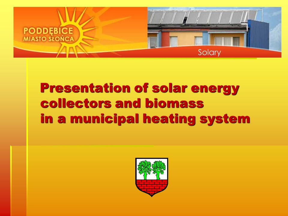 Presentation of solar energy collectors and biomass in a municipal heating system Presentation of solar energy collectors and biomass in a municipal h