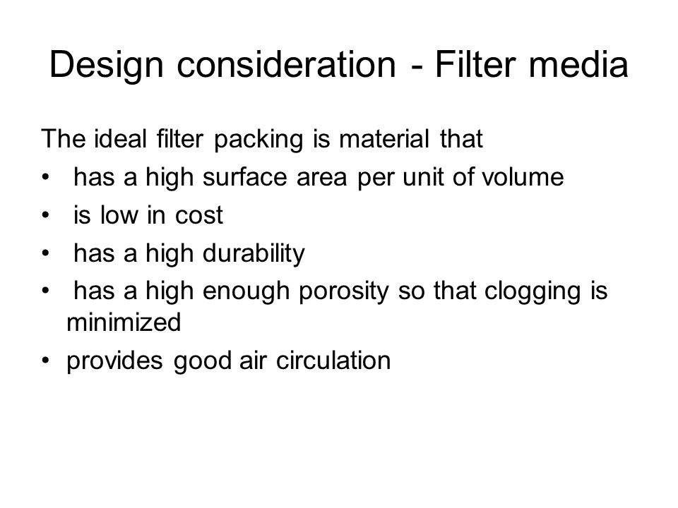 Design consideration - Filter media The ideal filter packing is material that has a high surface area per unit of volume is low in cost has a high dur