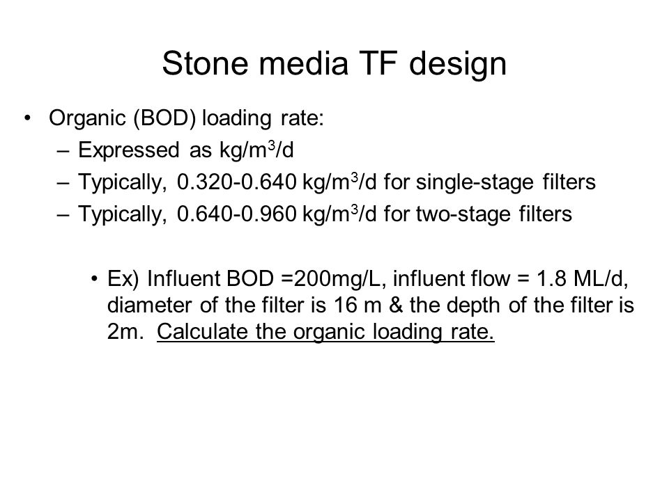 Stone media TF design Organic (BOD) loading rate: –Expressed as kg/m 3 /d –Typically, 0.320-0.640 kg/m 3 /d for single-stage filters –Typically, 0.640